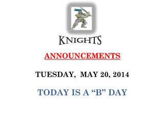"ANNOUNCEMENTS  TUESDAY,  MAY 20, 2014 TODAY IS A ""B"" DAY"
