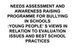 NEEDS ASSESSMENT AND AWARENESS RAISING PROGRAMME FOR BULLYING IN SCHOOLS :YOUNG PEOPLE  S VIEWS IN RELATION TO EVALUATIO