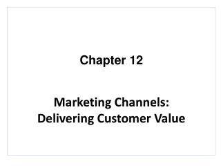 Chapter 12 Marketing Channels:    Delivering Customer Value