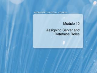 Module 10 Assigning Server and Database Roles
