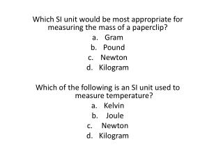 Which SI unit would be most appropriate for measuring the mass of a paperclip? Gram Pound Newton