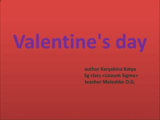 Valentine's day author  Karyakina  Katya  5g class  « Liceum  Sigma » teacher  Meleshko  O.G.