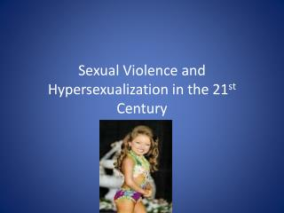 Sexual Violence and  Hypersexualization  in the 21 st  Century