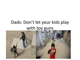 Dads: Don't let your kids play with toy guns