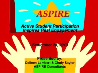 ASPIRE Active Student Participation Inspires Real Engagement September 25, 2013 Presented by: