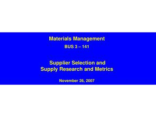 Materials Management  BUS 3   141    Supplier Selection and Supply Research and Metrics   November 26, 2007