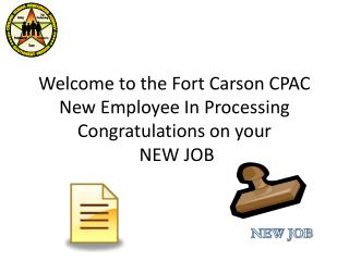 Welcome to the Fort Carson CPAC New Employee In Processing Congratulations on your  NEW JOB