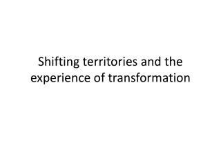 Shifting territories and the experience of transformation