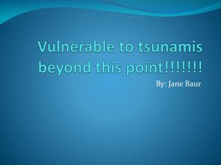 Vulnerable to tsunamis beyond this point!!!!!!!