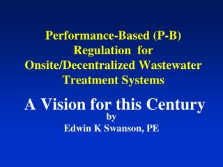 Performance-Based (P-B) Regulation  for Onsite/Decentralized Wastewater Treatment Systems A Vision for this Century
