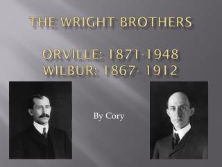 The Wright Brothers  Orville: 1871-1948 Wilbur: 1867- 1912