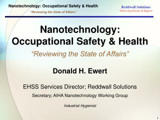 "Nanotechnology: Occupational Safety & Health ""Reviewing the State of Affairs"" Donald H. Ewert EHSS Services Directo"