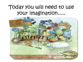 Today you will need to use your imagination.....