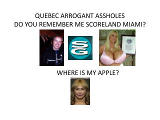 QUEBEC ARROGANT ASSHOLES DO YOU REMEMBER ME SCORELAND MIAMI?