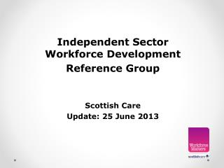 Independent  Sector  Workforce  Development Reference Group Scottish Care Update: 25 June 2013