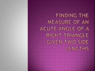 Finding the measure of an acute angle of a right triangle given two side lengths