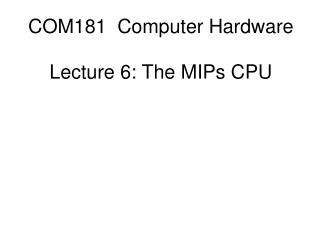 COM181 Computer Hardware Lecture 6: The MIPs CPU
