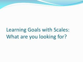 Learning Goals with Scales: What are you looking for?