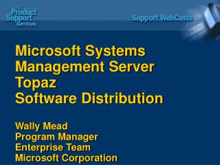 Microsoft Systems Management Server Topaz  Software Distribution  Wally Mead Program Manager Enterprise Team Microsoft C