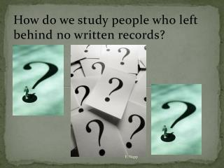 How do we study people who left behind no written records?