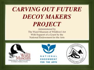 CARVING OUT FUTURE DECOY MAKERS PROJECT Administered by  The Ward Museum of Wildfowl Art