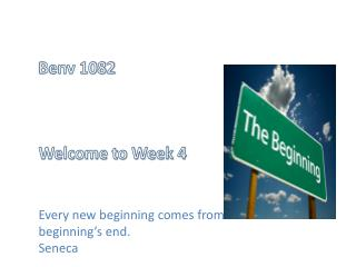 Benv 1082 Welcome to Week 4 Every new beginning comes from some other beginning's end. Seneca
