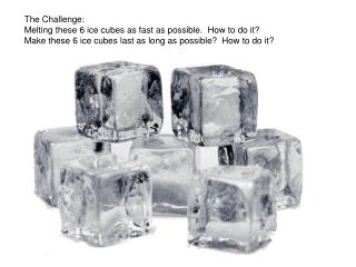 The Challenge: Melting these 6 ice cubes as fast as possible.  How to do it? Make these 6 ice cubes last as long as poss