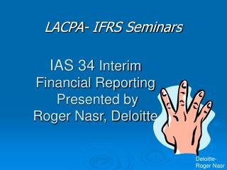 IAS 34  Interim  Financial Reporting  Presented by  Roger Nasr, Deloitte