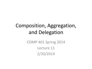 Composition , Aggregation,  and Delegation