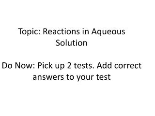 Topic: Reactions  in Aqueous  Solution Do Now: Pick up 2 tests. Add correct answers to your test