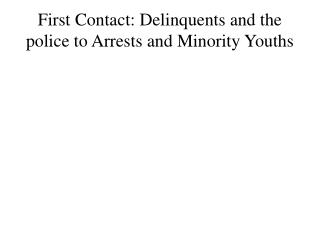 First  Contact: Delinquents  and the police  t o Arrests and Minority Youths