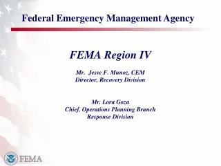 FEMA Region IV Mr.   Jesse F. Munoz, CEM Director, Recovery Division Mr. Lora Goza Chief, Operations Planning Branch Res