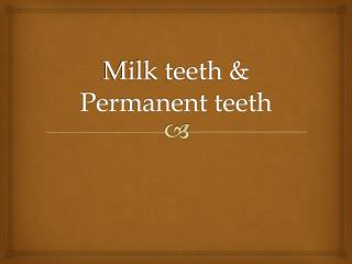 Milk teeth & Permanent teeth