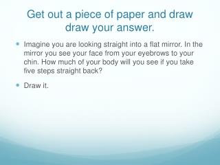 Get out a piece of paper and draw draw your answer.