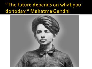 """The future depends on what you do today.""  Mahatma Gandhi"