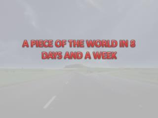 A PIECE OF THE WORLD IN 8  DAYS AND A WEEK
