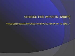 "Chinese Tire imports (tariff) ""President  obama  imposed punitive duties of up to 35%...."""