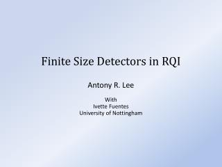 Finite Size Detectors in RQI Antony R.  Lee With Ivette Fuentes University of Nottingham