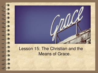 Lesson 15: The Christian and the 		 Means  of  Grace .