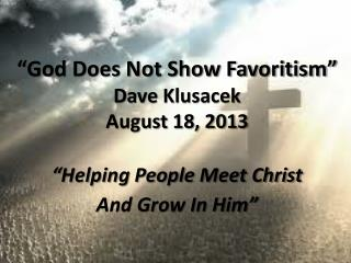 """""""God Does Not Show Favoritism"""" Dave Klusacek August 18, 2013 """"Helping People Meet Christ"""