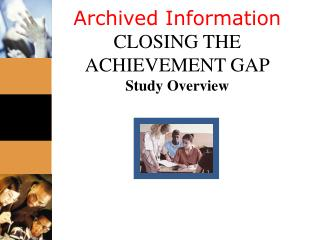Archived Information CLOSING THE ACHIEVEMENT GAP Study Overview