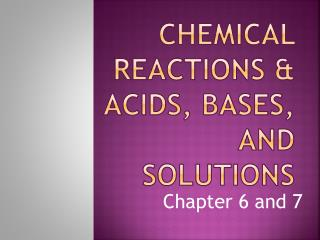 Chemical Reactions & Acids, bases, and solutions