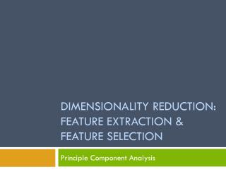 Dimensionality reduction: feature extraction & feature selection