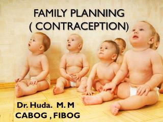 FAMILY PLANNING        ( CONTRACEPTION ) Dr. Huda.  M. M       CABOG , FIBOG