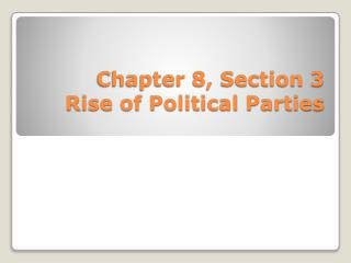 Chapter 8, Section 3 Rise of Political Parties