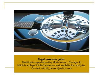 Regal resonator guitar   Modifications performed by Mitch Nelson, Chicago, IL  Mitch is a player/luthier/repairman and a