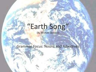 """Earth Song"" ( By  Michael Jackson) Grammar  Focus:  Nouns and Adjectives"
