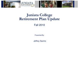 Juniata College Retirement Plan Update Fall 2010 Presented  By: Jeffrey Savino
