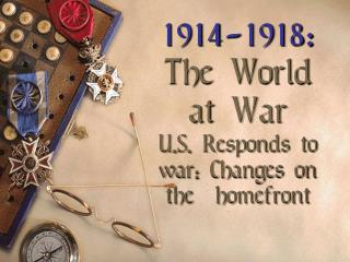 1914-1918: The World at  War U.S. Responds to war: Changes on  the   homefront