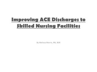 Improving ACE Discharges to  Skilled Nursing Facilities